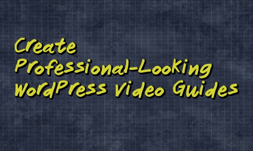 Create Professional-Looking WordPress Video Guides